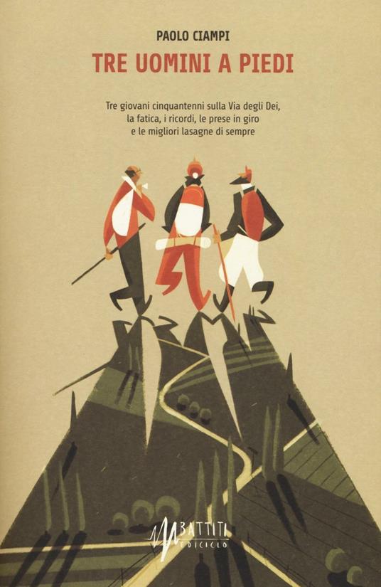 Tre uomini a piedi. Tre giovani cinquantenni sulla via degli Dei, la fatica, i ricordi, le prese in giro e le migliori lasagne di sempre - Paolo Ciampi - copertina