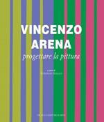 Vincenzo Arena. Progettare la pittura. Ediz. illustrata