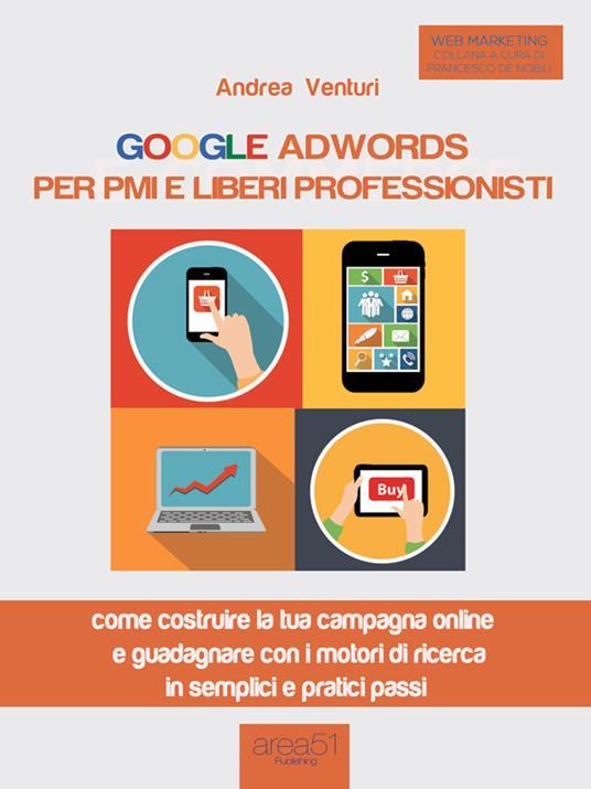 Google AdWords per PMI e liberi professionisti. Come costruire la tua campagna online e guadagnare con i motori di ricerca in semplici e pratici passi - Andrea Venturi - ebook