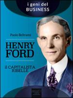 Henry Ford. Il capitalista ribelle