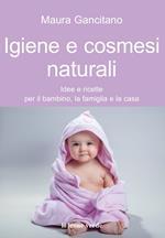 Igiene e cosmesi naturali. Idee e ricette per il bambino, la famiglia e la casa