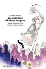La sindrome di Mary Poppins. Storie vere di donne che non si sono arrese