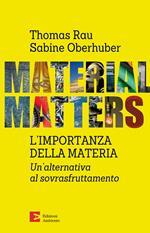 Material matters. L'importanza della materia. Un'alternativa al sovrasfruttamento