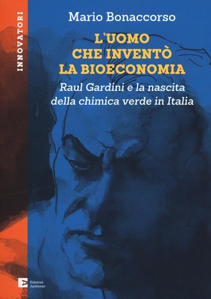 L' uomo che inventò la bioeconomia. Raul Gardini e la nascita della chimica verde in Italia - Mario Bonaccorso - copertina
