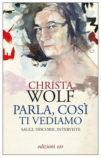 Parla, così ti vediamo. Saggi, discorsi, interviste - Christa Wolf,Anita Raja - ebook