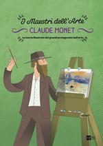 Claude Monet. I maestri dell'arte. La storia illustrata dei grandi protagonisti dell'arte. Ediz. illustrata. Vol. 4