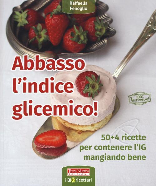 Abbasso l'indice glicemico! 50+4 ricette per contenere l'IG mangiando bene - Raffaella Fenoglio - copertina