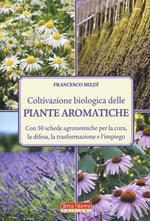 Coltivazione biologica delle piante aromatiche. Con 50 schede agronomiche per la cura, la difesa, la trasformazione e l'impiego