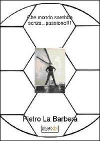 Che mondo sarebbe senza... passione!!! - Pietro La Barbera - copertina