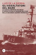 Gli assaltatori del mare. Le audaci imprese dei mezzi d'assalto delle marine militari nella Seconda guerra mondiale