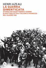 La guerra dimenticata. Storia dei quattordici giorni di battaglia tra italiani e francesi nel giugno 1940