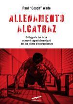 Allenamento Alcatraz. Sviluppa la tua forza usando i segreti dimenticati del tuo istinto di sopravvivenza