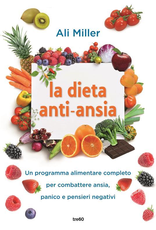 La dieta anti-ansia. Un programma alimentare completo per combattere ansia, panico e pensieri negativi - Ali Miller - copertina