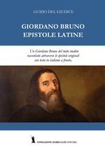 Giordano Bruno. Epistole latine. Un Giordano Bruno del tutto inedito raccontato attraverso le epistole originali. Testo latino con traduzione italiana a fronte. Ediz. bilingue