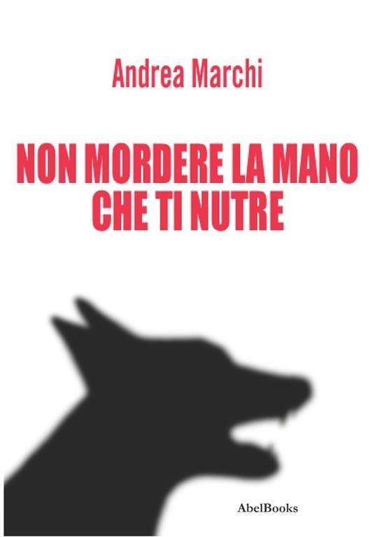 Non mordere la mano che ti nutre - Andrea Marchi - ebook