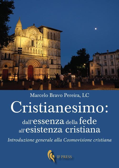 Cristianesimo: dall'essenza della fede all'esistenza cristiana. Introduzione generale alla cosmovisione cristiana - Marcelo Bravo Pereira - copertina