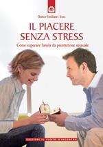 Il piacere senza stress. Come superare l'ansia da prestazione sessuale