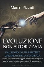 Evoluzione non autorizzata. Dall'uomo 2.0 alla matrice universale della coscienza. Nuova ediz.