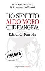 Ho sentito Aldo Moro che piangeva. Il diario apocrifo di Prospero Gallinari
