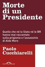 Morte di un presidente. Quello che né lo Stato né le BR hanno mai raccontato sulla prigionia e l'assassinio di Aldo Moro
