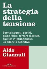 La strategia della tensione. Servizi segreti, partiti, golpe falliti, terrore fascista, politica internazionale: un bilancio definitivo