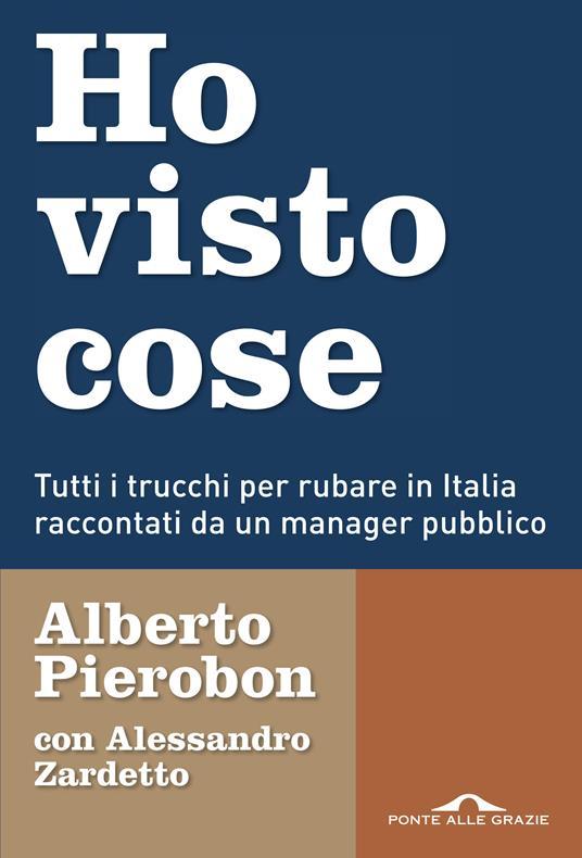 Ho visto cose. Tutti i trucchi per rubare in Italia raccontati da un manager pubblico - Alberto Pierobon,Alessandro Zardetto - ebook