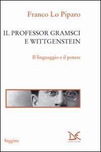 Il professor Gramsci e Wittgenstein. Il linguaggio e il potere - Franco Lo Piparo - copertina