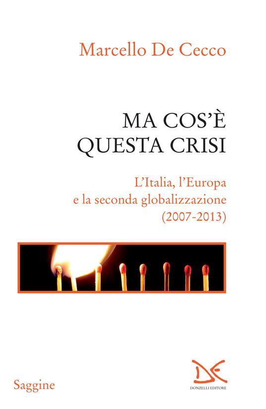 Ma cos'è questa crisi. L'Italia, l'Europa e la seconda globalizzazione (2007-2013) - Marcello De Cecco - ebook