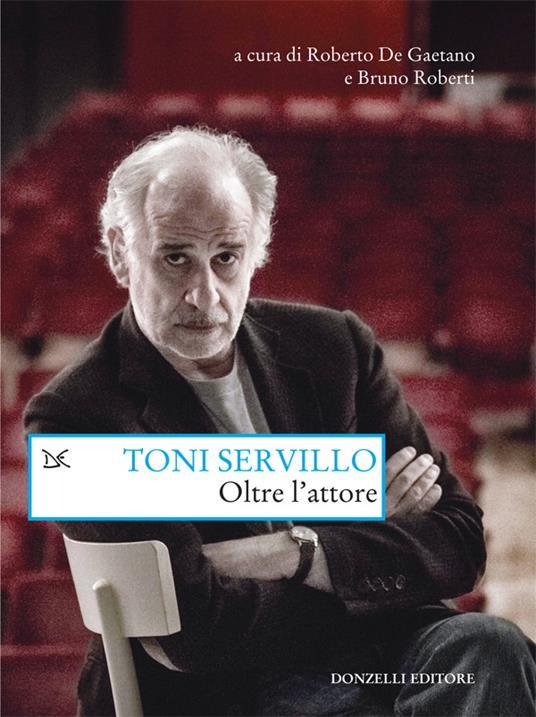 Oltre l'attore - Roberto De Gaetano,Bruno Roberti,Toni Servillo - ebook