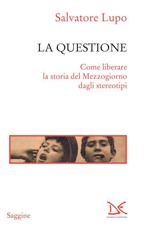 La questione. Come liberare la storia del Mezzogiorno dagli stereotipi - Salvatore Lupo - ebook