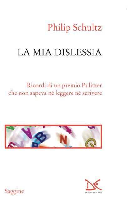 La mia dislessia. Ricordi di un premio Pulitzer che non sapeva né leggere né scrivere - Paola Splendore,Philip Schultz - ebook