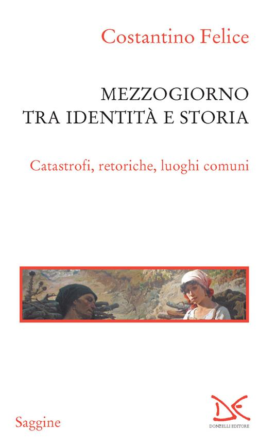 Mezzogiorno tra identità e storia. Catastrofi, retoriche, luoghi comuni - Costantino Felice - ebook