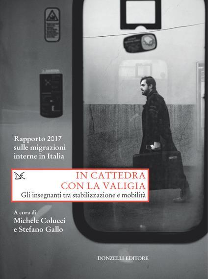 In cattedra con la valigia. Gli insegnanti tra stabilizzazione e mobilità. Rapporto 2017 sulle migrazioni interne in Italia - Michele Colucci,Stefano Gallo - ebook