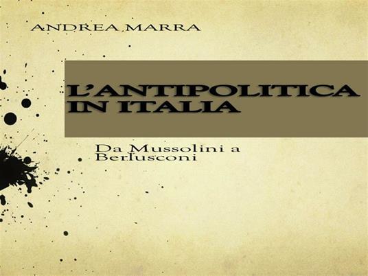 L' antipolitica in Italia: da Mussolini a Berlusconi - Andrea Marra - ebook