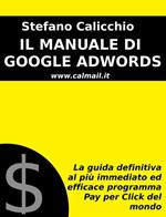 Il manuale di Google AdWords. La guida definitiva al più immediato ed efficace programma pay per click del mondo