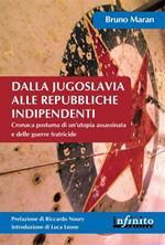 Dalla Jugoslavia alle repubbliche indipendenti. Cronaca postuma di un'utopia assassinata e delle guerre fratricide