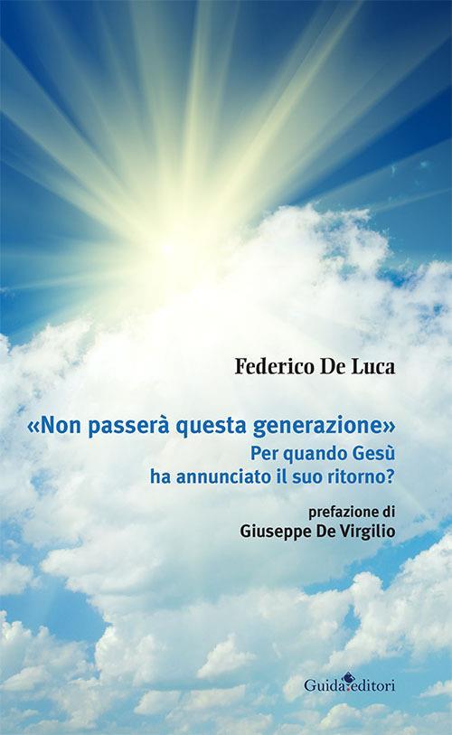 «Non passerà questa generazione». Per quando Gesù ha annunciato il suo ritorno? - Federico De Luca - copertina