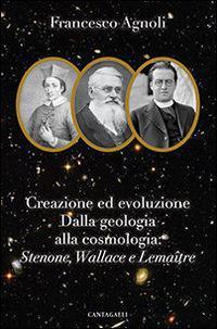 Creazione ed evoluzione: dalla geologia alla cosmologia. Stenoné, Wallace e Lemaître - Francesco Agnoli - copertina