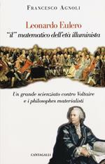 Leonardo Eulero «il» matematico dell'età illuminista. Un grande scienziato contro Voltaire e i philosophes materialisti