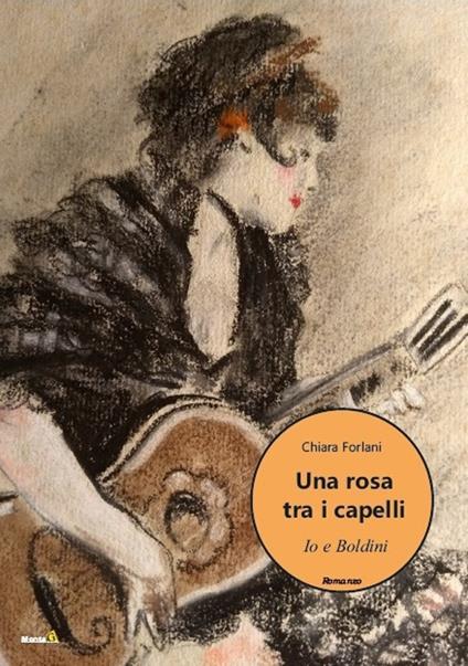 Una rosa tra i capelli. Io e Boldini - Chiara Forlani - copertina