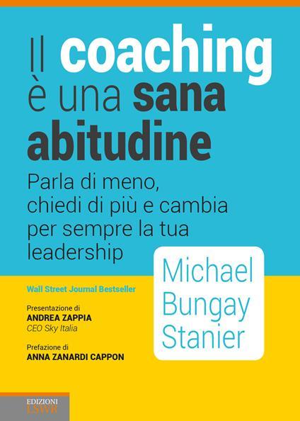 Il coaching è una sana abitudine. Parla di meno, chiedi di più e cambia per sempre la tua leadership - Michael Bungay Stainer - copertina