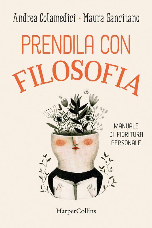 Prendila con filosofia. Manuale di fioritura personale - Maura Gancitano,Andrea Colamedici - copertina