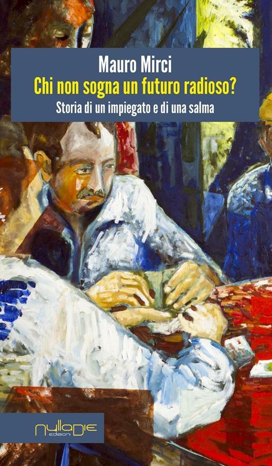 Chi non sogna un futuro radioso? Storia di un impiegato e di una salma - Mauro Mirci - copertina
