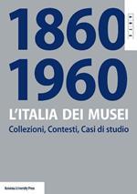 L' Italia dei musei 1860-1960. Collezioni, contesti, casi di studio