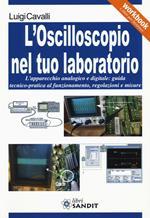 L' oscilloscopio nel tuo laboratorio. L'apparecchio analogico e digitale: guida tecnico-pratica al funzionamento, regolazioni e misure