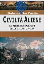 Civiltà aliene. Archologie aliene. Le misteriose origini delle grandi civiltà