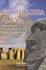 Archeologia aliena. Reperti, misteri e ricordi ancestrali di antichi visitatori alieni