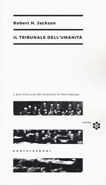 Il tribunale dell'umanità. L'atto di accusa del processo di Norimberga