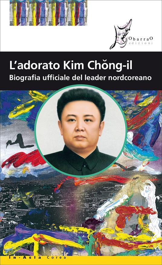 L' adorato Kim Chong-il. Biografia ufficiale del leader nordcoreano - Andrea De Benedittis - ebook