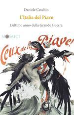 L' Italia del Piave. L'ultimo anno della Grande Guerra